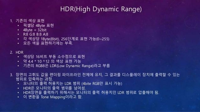 Tone Mapping의 필요성 HDR 0.0 1.0 2.0 LDR 1.00.0 LDR 2.01.0 0.0 ~2.0 범위의 HDR 이 있다면, LDR은 0~1, 혹은 1~2로 선택이 가능하다. 이것은 장면의 특성에 따라...