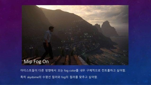 그래서, low mip(최고 해상도)를 수평에 사용, high mip(낮은 해상도)를 카메라 가까이 사용. 1 * 1 사이즈까지 fog texture 제작. (화면 전체를 하나의 평균 색상으로 표현할 수 있는 fog t...