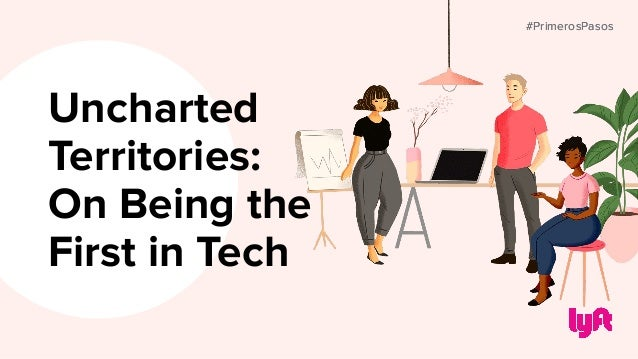 #PrimerosPasos Uncharted Territories: On Being the First in Tech #PrimerosPasos