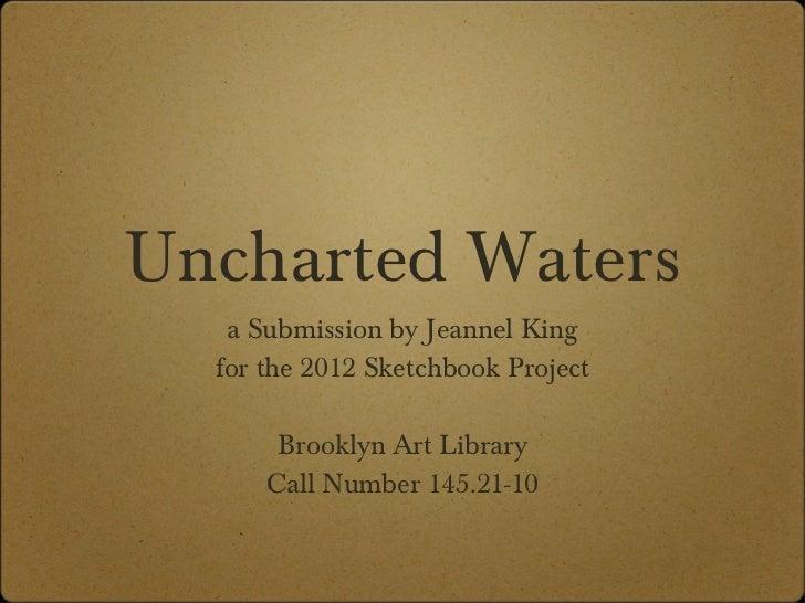 Uncharted Waters <ul><li>a Submission by Jeannel King </li></ul><ul><li>for the 2012 Sketchbook Project </li></ul><ul><li>...