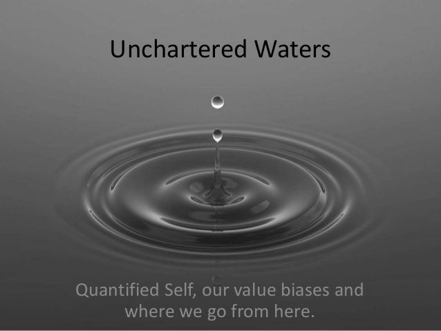 Unchartered Waters  Quantified Self, our value biases and  where we go from here.