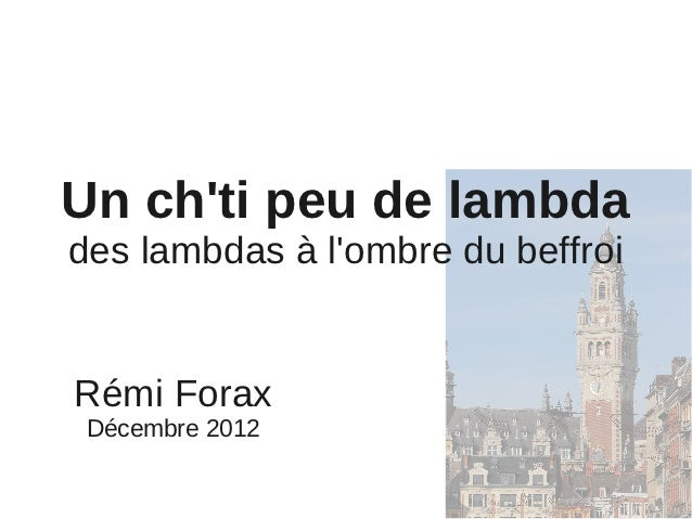 Un chti peu de lambdades lambdas à lombre du beffroiRémi Forax Décembre 2012