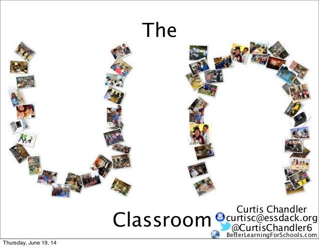 The Classroom @CurtisChandler6 BetterLearningForSchools.com Curtis Chandler curtisc@essdack.org Thursday, June 19, 14