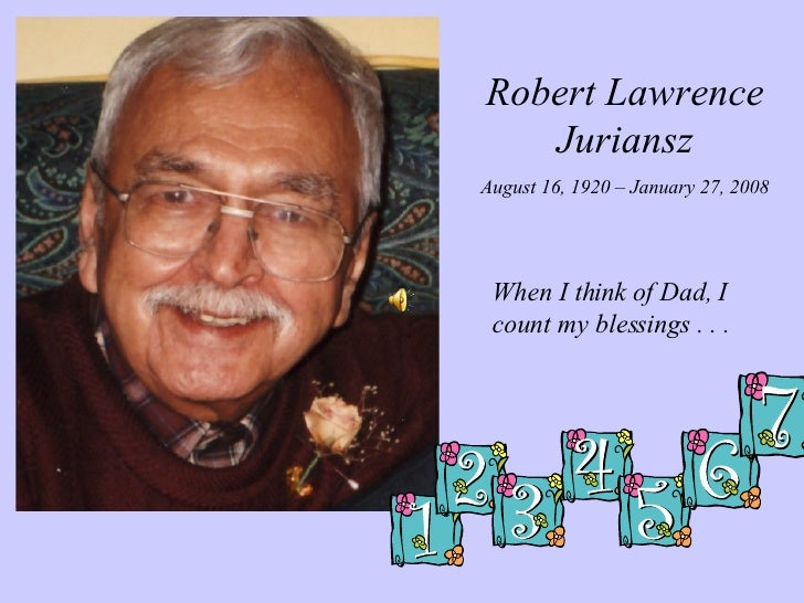 Robert Lawrence Juriansz August 16, 1920 – January 27, 2008 When I think of Dad, I count my blessings . . .