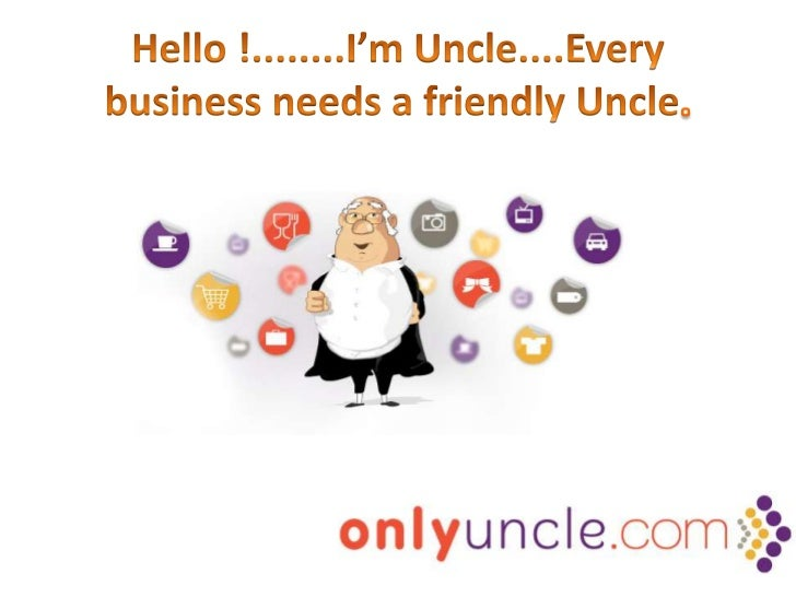 Hello !........I'm Uncle....Every business needs a friendly Uncle.<br />