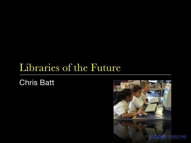 Libraries of the Future <ul><li>Chris Batt </li></ul>