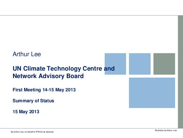 UN Climate Technology Centre andNetwork Advisory BoardFirst Meeting 14-15 May 2013Summary of Status15 May 2013Arthur LeeAl...