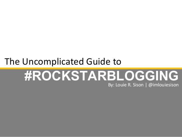 The Uncomplicated Guide to #ROCKSTARBLOGGINGBy: Louie R. Sison | @imlouiesison