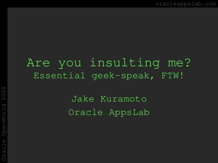 Are you insulting me? Essential geek-speak, FTW! Jake Kuramoto Oracle AppsLab oracleappslab.com Oracle OpenWorld 2008
