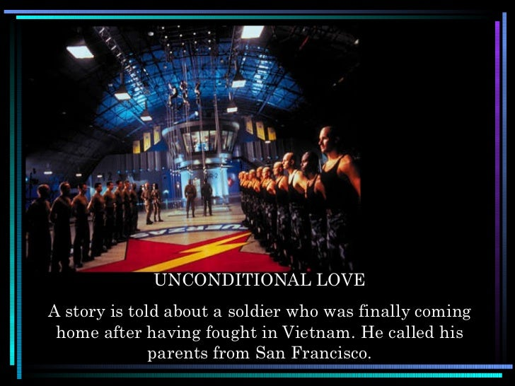 UNCONDITIONAL LOVE A story is told about a soldier who was finally coming home after having fought in Vietnam. He called h...