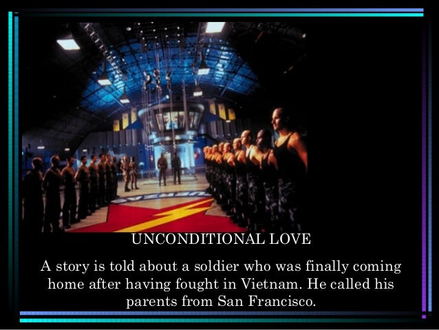 UNCONDITIONAL LOVEA story is told about a soldier who was finally cominghome after having fought in Vietnam. He called his...