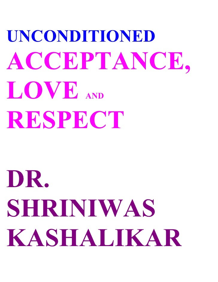 UNCONDITIONED ACCEPTANCE, LOVE  AND   RESPECT  DR. SHRINIWAS KASHALIKAR