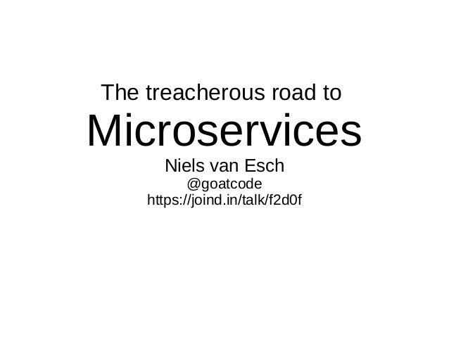 The treacherous road to Microservices Niels van Esch @goatcode https://joind.in/talk/f2d0f