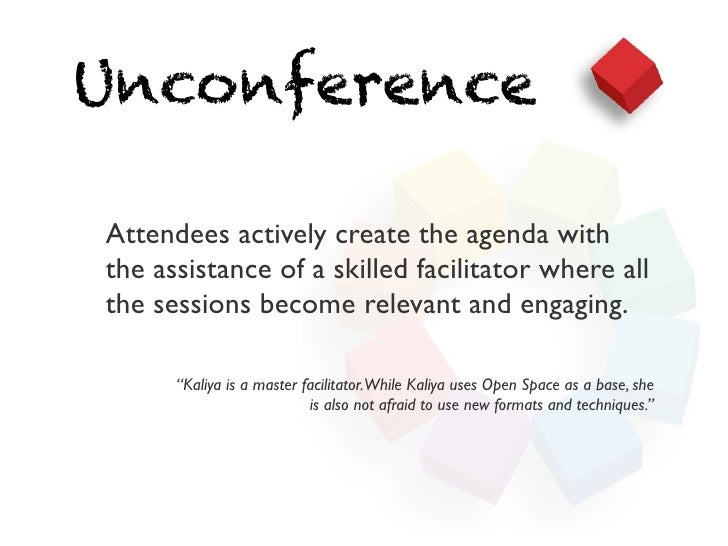 UnconferenceAttendees actively create the agenda withthe assistance of a skilled facilitator where allthe sessions become ...
