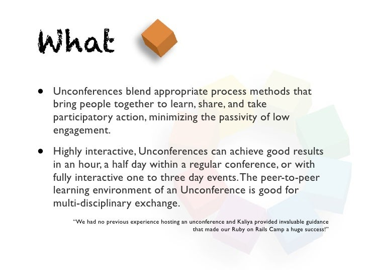 What•   Unconferences blend appropriate process methods that    bring people together to learn, share, and take    partici...