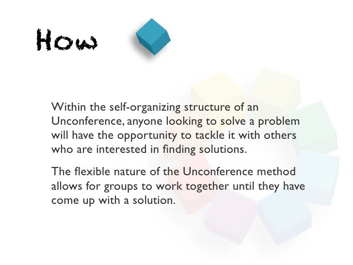 HowWithin the self-organizing structure of anUnconference, anyone looking to solve a problemwill have the opportunity to t...