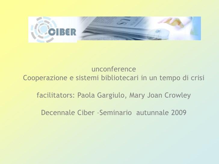 unconference<br />Cooperazione e sistemi bibliotecari in un tempo di crisi<br />facilitators: Paola Gargiulo, Mary Joan Cr...