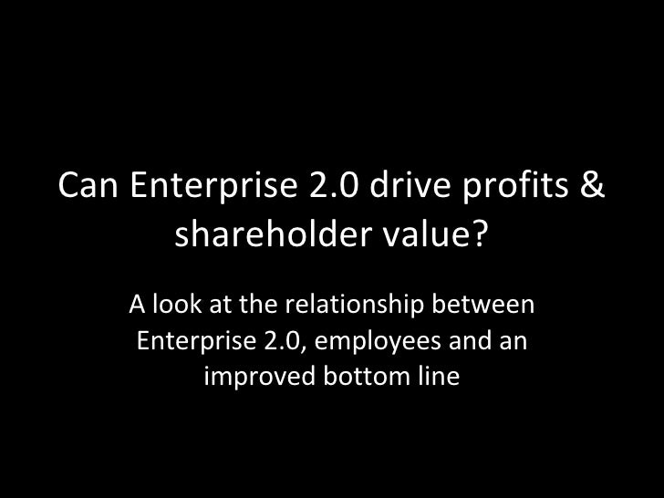 Can Enterprise 2.0 drive profits & shareholder value? A look at the relationship between Enterprise 2.0, employees and an ...