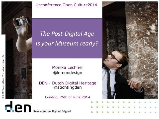 The Post-Digital Age Is your Museum ready? ©2012Léocaillard.Tousdroitsréservés. Monika Lechner @lemondesign DEN - Dutch Di...
