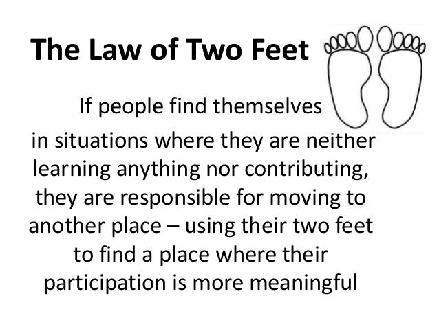 The Law of Two Feet       If people find themselvesin situations where they are neitherlearning anything nor contributing,...