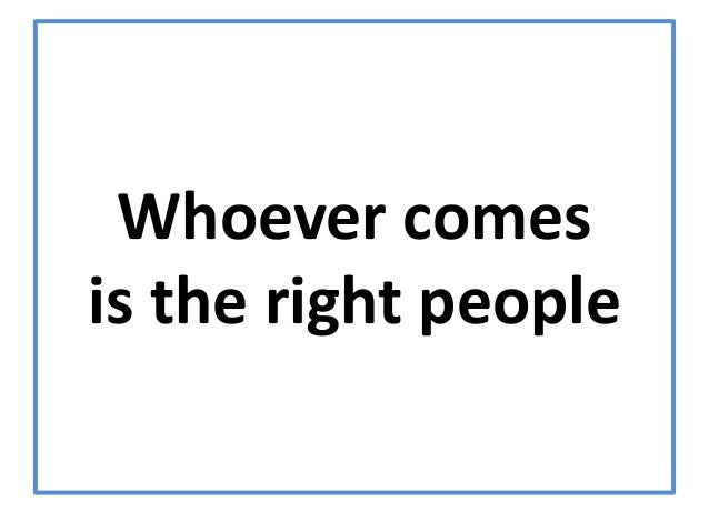 Whoever comesis the right people
