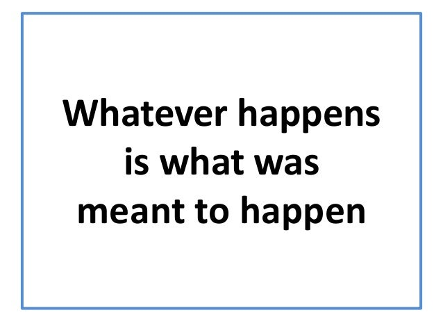 Whatever happens  is what wasmeant to happen