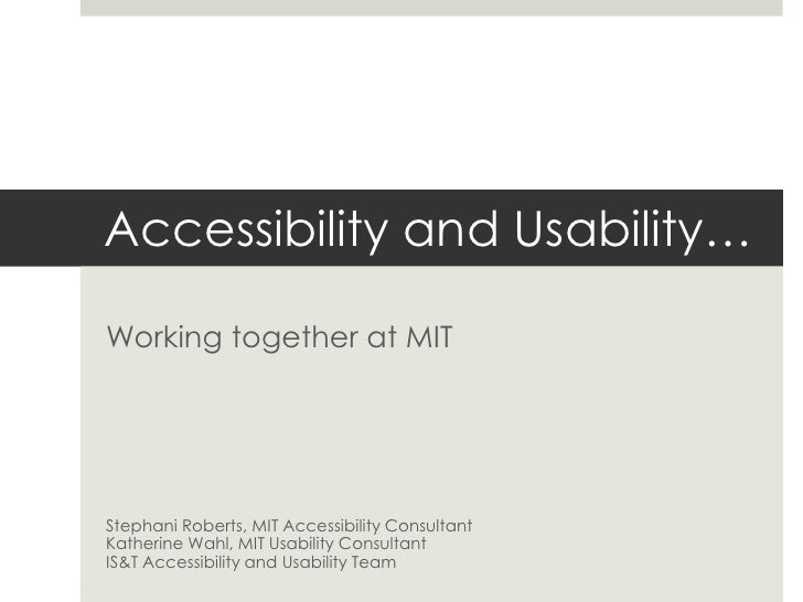 Accessibility and Usability…<br />Working together at MIT<br />Stephani Roberts, MIT Accessibility Consultant<br />Katheri...