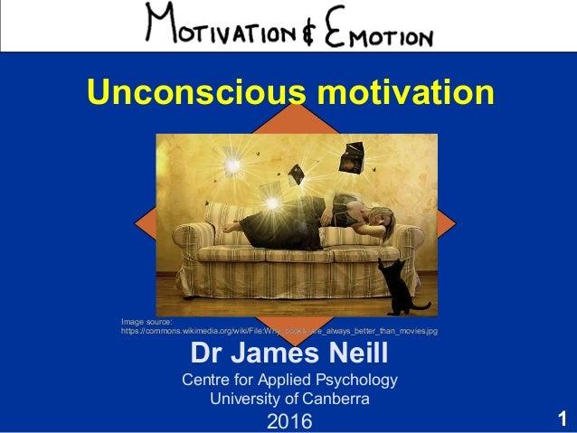 1 Motivation & Emotion Dr James Neill Centre for Applied Psychology University of Canberra 2016 Unconscious motivation Ima...