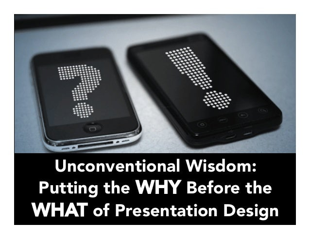 Unconventional Wisdom: Putting the WHY Before the WHAT of Presentation Design
