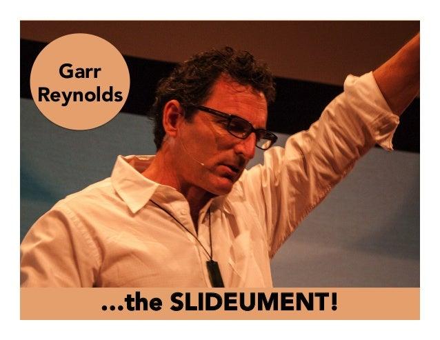 …the SLIDEUMENT! Garr Reynolds