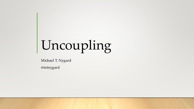 Uncoupling Michael T. Nygard @mtnygard