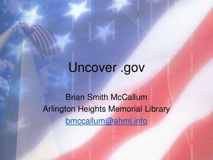 Uncover .gov       Brian Smith McCallumArlington Heights Memorial Library       bmccallum@ahml.info