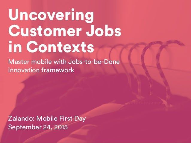 Uncovering Customer Jobs in Contexts Zalando: Mobile First Day September 24, 2015 Master mobile with Jobs-to-be-Done innov...