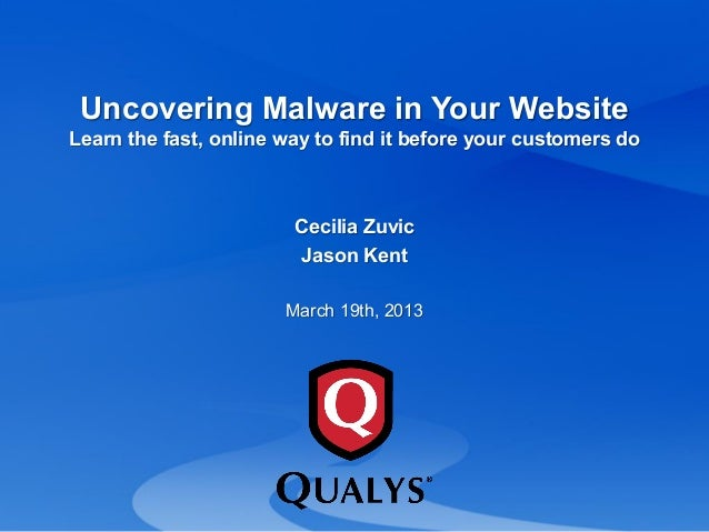 Uncovering Malware in Your Website Learn the fast, online way to find it before your customers do Cecilia Zuvic Jason Kent...