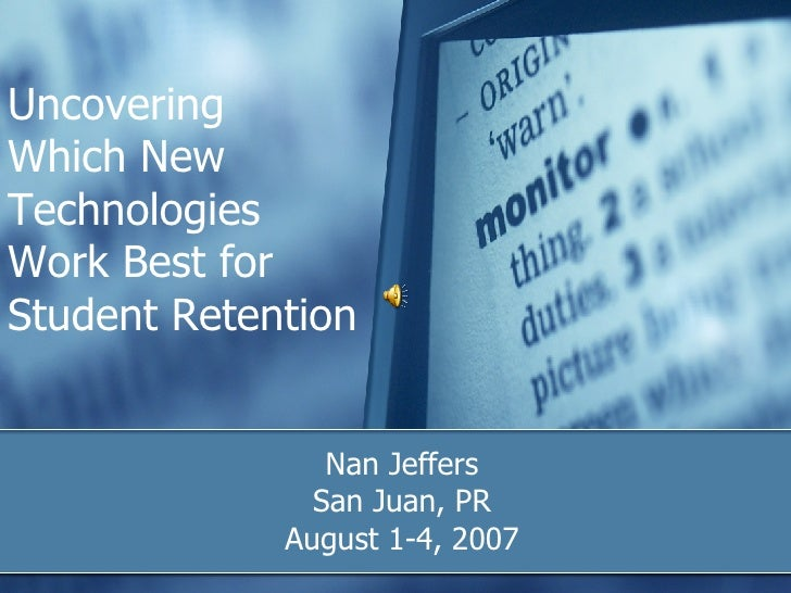 Uncovering  Which New Technologies Work Best for Student Retention Nan Jeffers San Juan, PR August 1-4, 2007