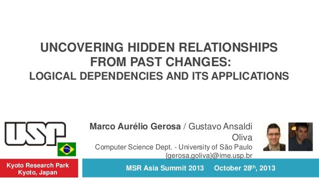 UNCOVERING HIDDEN RELATIONSHIPS FROM PAST CHANGES: LOGICAL DEPENDENCIES AND ITS APPLICATIONS  Marco Aurélio Gerosa / Gusta...