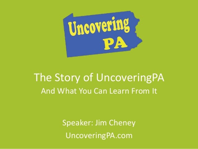 The Story of UncoveringPA  And What You Can Learn From It  Speaker: Jim Cheney  UncoveringPA.com