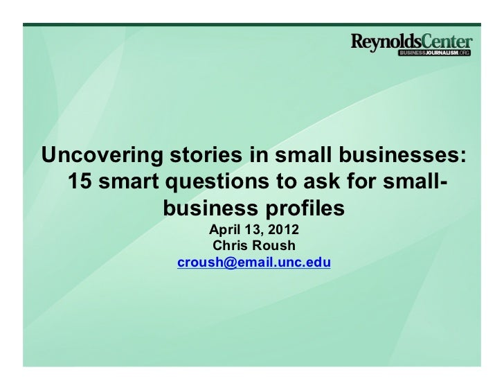 Uncovering stories in small businesses:  15 smart questions to ask for small-           business profiles                A...