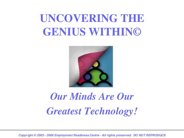 UNCOVERING THE             GENIUS WITHIN©                  Our Minds Are Our                 Greatest Technology!Copyright...