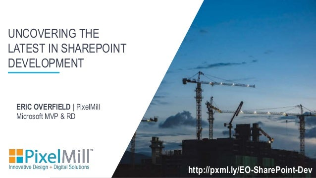 UNCOVERING THE LATEST IN SHAREPOINT DEVELOPMENT http://pxml.ly/EO-SharePoint-Dev ERIC OVERFIELD | PixelMill Microsoft MVP ...