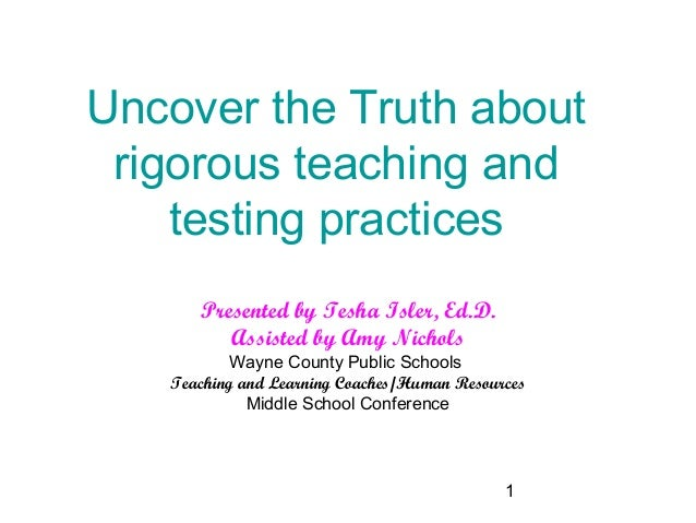 Uncover the Truth about rigorous teaching and    testing practices      Presented by Tesha Isler, Ed.D.         Assisted b...