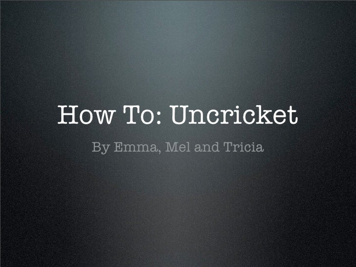 How To: Uncricket   By Emma, Mel and Tricia