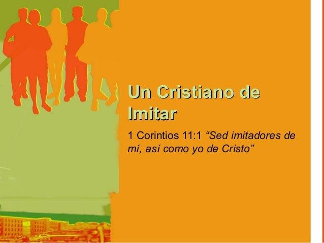 """Un Cristiano deImitar1 Corintios 11:1 """"Sed imitadores demí, así como yo de Cristo"""""""