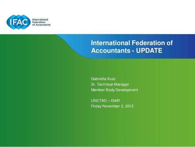 International Federation ofAccountants - UPDATEGabriella KuszSr. Technical ManagerMember Body DevelopmentUNCTAD – ISARFrid...