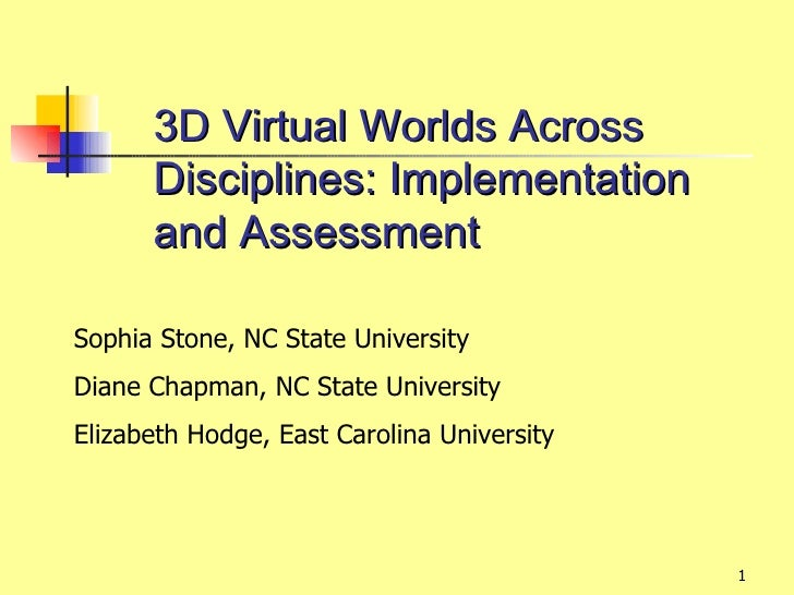 3D Virtual Worlds Across      Disciplines: Implementation      and AssessmentSophia Stone, NC State UniversityDiane Chapma...