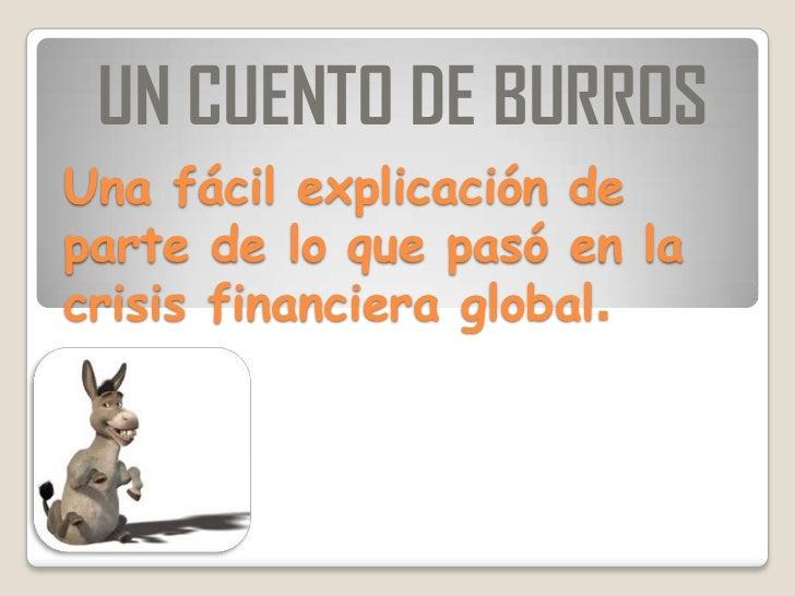 UN CUENTO DE BURROSUna fácil explicación departe de lo que pasó en lacrisis financiera global.