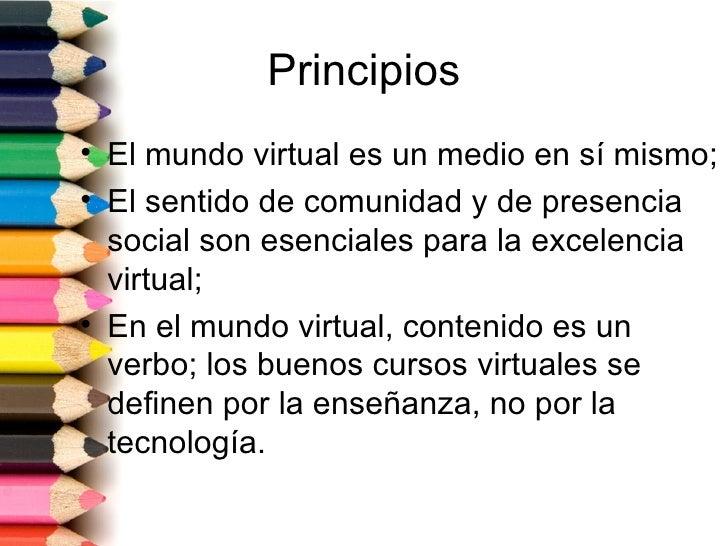 Principios• El mundo virtual es un medio en sí mismo;• El sentido de comunidad y de presencia  social son esenciales para ...