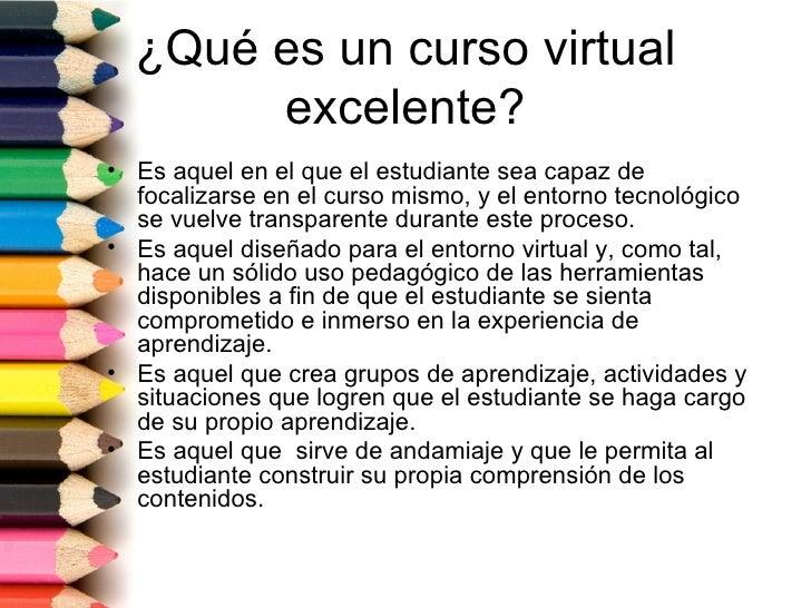 ¿Qué es un curso virtual       excelente?• Es aquel en el que el estudiante sea capaz de  focalizarse en el curso mismo, y...