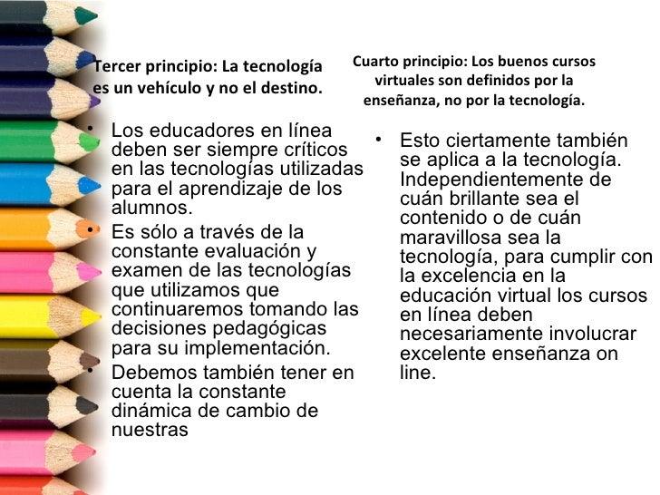 Tercer principio: La tecnología   Cuarto principio: Los buenos cursoses un vehículo y no el destino.      virtuales son de...