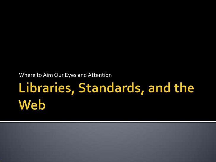 Libraries, Standards, and the Web<br />Where to Aim Our Eyes and Attention<br />